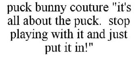 """PUCK BUNNY COUTURE """"IT'S ALL ABOUT THE PUCK. STOP PLAYING WITH IT AND JUST PUT IT IN!"""""""