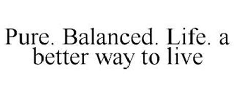 PURE. BALANCED. LIFE. A BETTER WAY TO LIVE