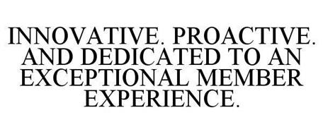 INNOVATIVE. PROACTIVE. AND DEDICATED TO AN EXCEPTIONAL MEMBER EXPERIENCE.
