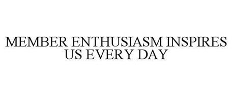 MEMBER ENTHUSIASM INSPIRES US EVERY DAY