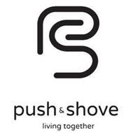 PS PUSH & SHOVE LIVING TOGETHER