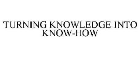TURNING KNOWLEDGE INTO KNOW-HOW
