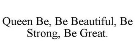 QUEEN BE, BE BEAUTIFUL, BE STRONG, BE GREAT.