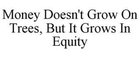 MONEY DOESN'T GROW ON TREES, BUT IT GROWS IN EQUITY