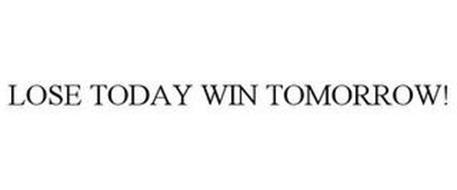 LOSE TODAY WIN TOMORROW!