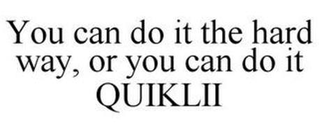YOU CAN DO IT THE HARD WAY, OR YOU CAN DO IT QUIKLII