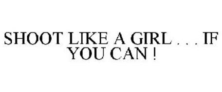 SHOOT LIKE A GIRL . . . IF YOU CAN !