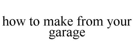 HOW TO MAKE FROM YOUR GARAGE