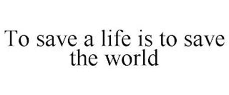 TO SAVE A LIFE IS TO SAVE THE WORLD