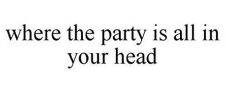 WHERE THE PARTY IS ALL IN YOUR HEAD