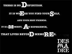 THERE IS NO DEFINITION. IT IS WHERE YOU FIND YOURSELF, AND YOUR BEST FRIENDS. IT IS A MOMENT, AN EXPERIENCE, THAT LIVES BEYOND MEMORIES. DES A DRE