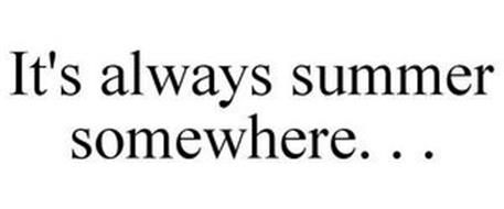 IT'S ALWAYS SUMMER SOMEWHERE. . .