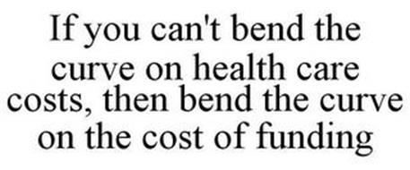 IF YOU CAN'T BEND THE CURVE ON HEALTH CARE COSTS, THEN BEND THE CURVE ON THE COST OF FUNDING