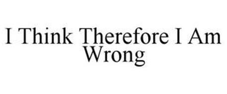I THINK THEREFORE I AM WRONG