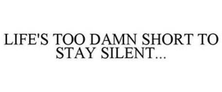 LIFE'S TOO DAMN SHORT TO STAY SILENT...