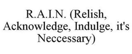 R.A.I.N. (RELISH, ACKNOWLEDGE, INDULGE, IT'S NECCESSARY)