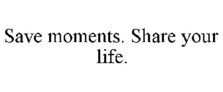 SAVE MOMENTS. SHARE YOUR LIFE.