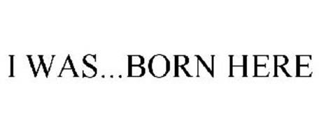 I WAS...BORN HERE