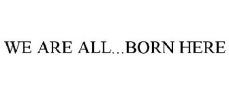 WE ARE ALL...BORN HERE