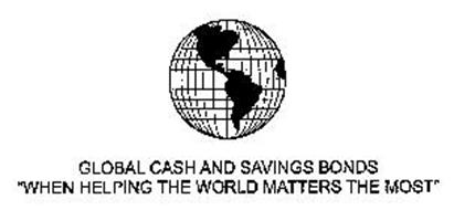 "GLOBAL CASH AND SAVINGS BONDS ""WHEN HELPING THE WORLD MATTERS THE MOST"""