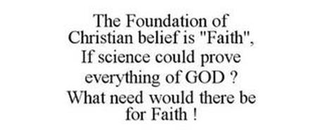"""THE FOUNDATION OF CHRISTIAN BELIEF IS """"FAITH"""", IF SCIENCE COULD PROVE EVERYTHING OF GOD ? WHAT NEED WOULD THERE BE FOR FAITH !"""
