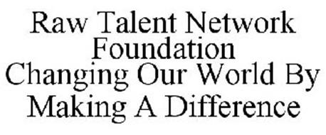 RAW TALENT NETWORK FOUNDATION CHANGING OUR WORLD BY MAKING A DIFFERENCE