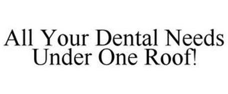 ALL YOUR DENTAL NEEDS UNDER ONE ROOF!