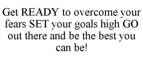 GET READY TO OVERCOME YOUR FEARS SET YOUR GOALS HIGH GO OUT THERE AND BE THE BEST YOU CAN BE!