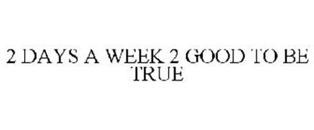 2 DAYS A WEEK 2 GOOD TO BE TRUE