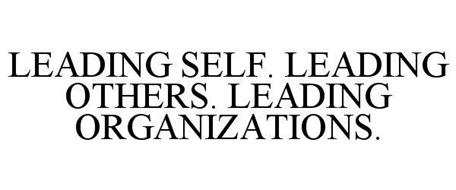 LEADING SELF. LEADING OTHERS. LEADING ORGANIZATIONS.