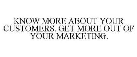 KNOW MORE ABOUT YOUR CUSTOMERS. GET MORE OUT OF YOUR MARKETING.
