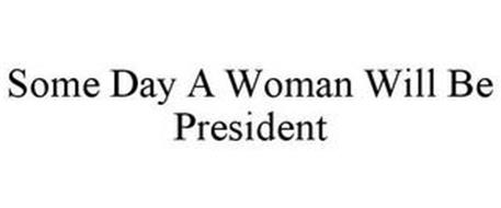 SOME DAY A WOMAN WILL BE PRESIDENT