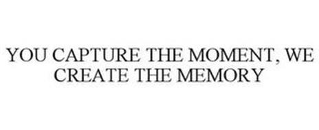 YOU CAPTURE THE MOMENT, WE CREATE THE MEMORY