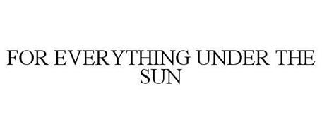FOR EVERYTHING UNDER THE SUN