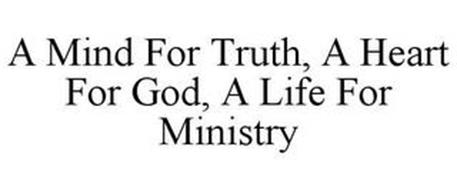 A MIND FOR TRUTH, A HEART FOR GOD, A LIFE FOR MINISTRY