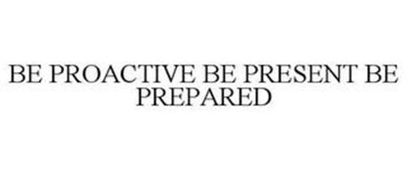 BE PROACTIVE BE PRESENT BE PREPARED
