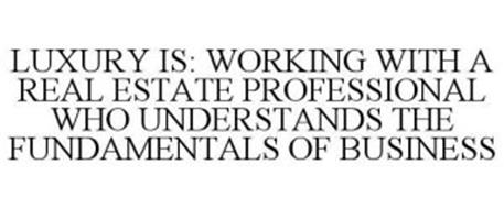 LUXURY IS: WORKING WITH A REAL ESTATE PROFESSIONAL WHO UNDERSTANDS THE FUNDAMENTALS OF BUSINESS