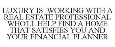 LUXURY IS: WORKING WITH A REAL ESTATE PROFESSIONAL WHO'LL HELP FIND A HOME THAT SATISFIES YOU AND YOUR FINANCIAL PLANNER
