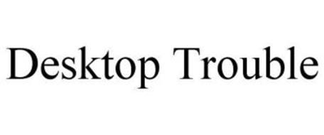 DESKTOP TROUBLE