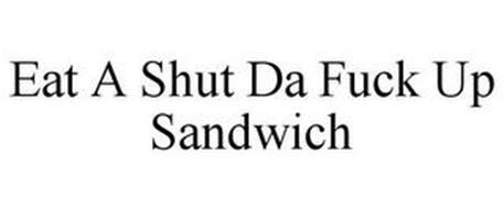 EAT A SHUT THE FUCK UP SANDWICH