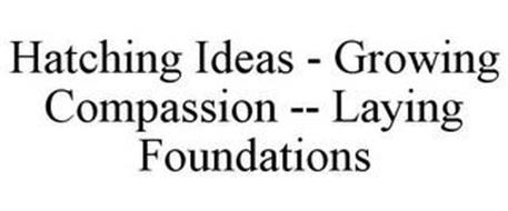 HATCHING IDEAS - GROWING COMPASSION - - LAYING FOUNDATIONS