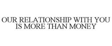 OUR RELATIONSHIP WITH YOU IS MORE THAN MONEY