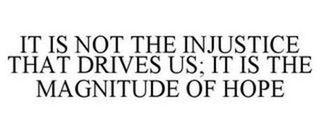IT IS NOT THE INJUSTICE THAT DRIVES US; IT IS THE MAGNITUDE OF HOPE
