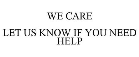 WE CARE LET US KNOW IF YOU NEED HELP