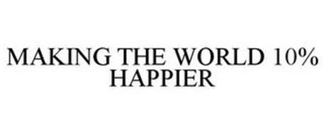 MAKING THE WORLD 10% HAPPIER