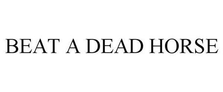 BEAT A DEAD HORSE