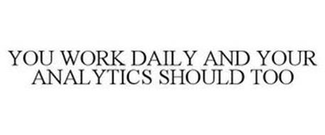 YOU WORK DAILY AND YOUR ANALYTICS SHOULD TOO
