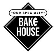 · OUR SPECIALTY · BAKE HOUSE
