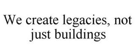 WE CREATE LEGACIES, NOT JUST BUILDINGS