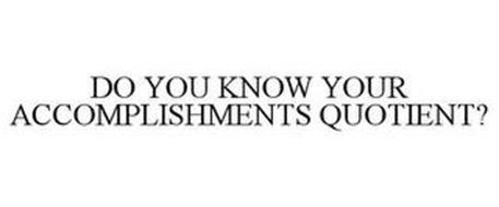 DO YOU KNOW YOUR ACCOMPLISHMENTS QUOTIENT?